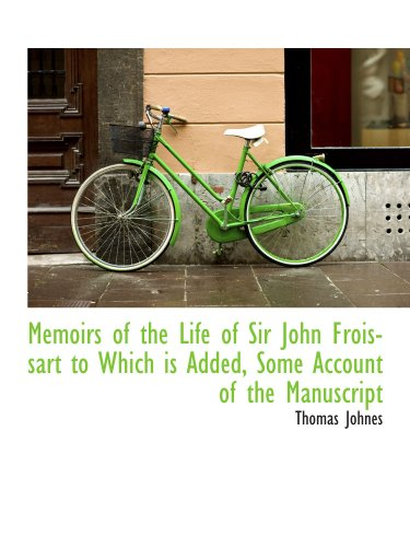 Memoirs of the Life of Sir John Froissart to Which is Added, Some Account of the Manuscript
