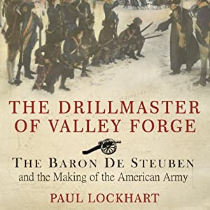 The Drillmaster of Valley Forge: The Baron De Steuben and the Making of the American Army | [Paul Lockhart]