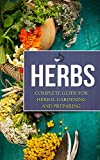 Herbs: Complete Guide For Herbal Gardening And Preparing, Simple And Easy Beginners Guide To Master Herbs (Herbal remedies, health, natural healing, medicinal, herbal weightloss, gardening)