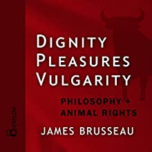 Dignity, Pleasures, Vulgarity: Philosophy + Animal Rights Audiobook by James Brusseau Narrated by James Brusseau
