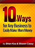 10 Ways For Any Business To Easily Make More Money!