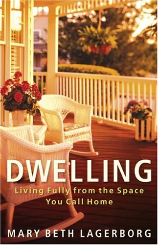 Dwelling: Living Fully from the Space You Call Home, Mary Beth Lagerborg