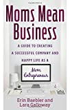 Moms Mean Business: A Guide to Creating a Successful Company and Happy Life as a Mom Entrepreneur