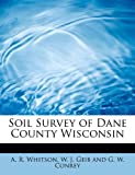 img - for Soil Survey of Dane County Wisconsin by W. J. Geib and G. W. Conrey R. Whitson (2008-08-20) book / textbook / text book