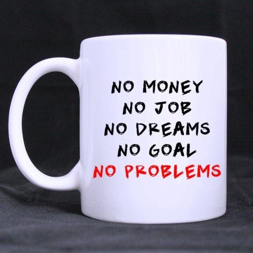 """White Mug - Funny Says """"No Money No Job No Dreams No Goal No Problem """" 11Oz/100% Ceramic Custom Coffee/Tea Mug Simple Gift Choice For Christmas / New Year / Birthday ..."""