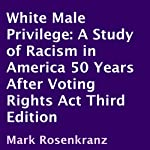White Male Privilege: A Study of Racism in America 50 Years After the Voting Rights Act, Third Edition | Mark Rosenkranz