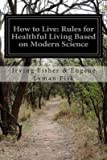 img - for [ How to Live: Rules for Healthful Living Based on Modern Science BY Eugene Lyman Fisk, Irving Fisher &. ( Author ) ] { Paperback } 2014 book / textbook / text book