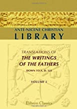 Ante-Nicene Christian Library: Translations of the Writings of the Fathers down to A.D. 325. Volume 5: The Writings of Iren (Volume 1)