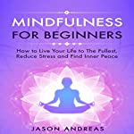 Mindfulness for Beginners: How to Live Your Life to the Fullest, Reduce Stress and Find Inner Peace | Jason Andreas