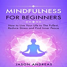 Mindfulness for Beginners: How to Live Your Life to the Fullest, Reduce Stress and Find Inner Peace Audiobook by Jason Andreas Narrated by Skyler Morgan