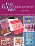 Fast, Fun & Easy Book Cover Art: Add a Quilted Fabric Touch to Binders, Scrapbooks, Journals & More