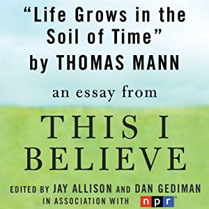 Life Grows in the Soil of Time: A 'This I Believe' Essay | [Thomas Mann]