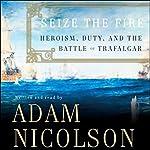 Seize the Fire: Heroism, Duty, and the Battle of Trafalgar   Adam Nicolson
