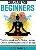 Chakras: Chakras For Beginners, The Complete Guide to Chakras Energy, Chakra Healing and Chakra Balancing (chakras, chakra healing, chakra balancing, chakra ... chakra energy, chakras and crystals, yoga.)
