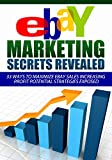 eBay Marketing Secrets Revealed: 33 Ways To Maximize eBay Sales Increasing Profit Potential Strategies EXPOSED (ebay marketing, ebay business, ebay selling, ... ebay garage sale, ebay books, ebay money)