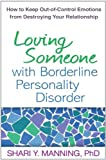 Loving Someone with Borderline Personality Disorder: How to Keep Out-of-Control Emotions from Destro