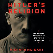Hitler's Religion: The Twisted Beliefs That Drove the Third Reich Audiobook by Richard Weikart Narrated by Ian Fisher