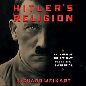 Hitler's Religion: The Twisted Beliefs That Drove the Third Reich Hörbuch von Richard Weikart Gesprochen von: Ian Fisher