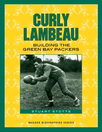 Curly Lambeau: Building the Green Bay Packers (Badger Biographies Series)