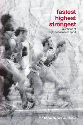 Fastest, Highest, Strongest: A Critique of High-Performance Sport (Routledge Critical Studies in Sport)