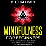 Mindfulness for Beginners: Mindfulness Meditation to Relieve Stress, Cure Anxiety & Live in the Present Moment   Brittany Hallison