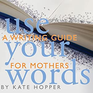 Use Your Words: A Writing Guide for Mothers | [Kate Hopper]