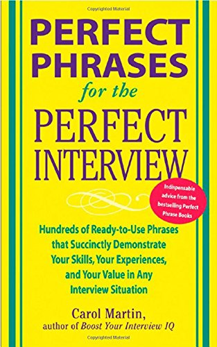 Perfect Phrases for the Perfect Interview: Hundreds of Ready-to-Use Phrases That Succinctly Demonstrate Your Skills, Your Experience and Your Value in Any Interview Situation (Perfect Phrases Series)