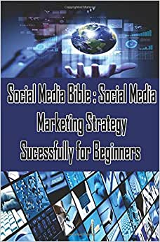 Social Media Bible : Social Media Marketing Strategy Sucessfully For Beginners: Facebook Marketing, Twitter, Google Plus Advertising : Social ... For Business (Social Media Marketing Books)