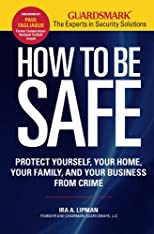 How to be safe : protect yourself, your home, your family, and your business from crime