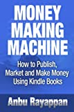 Money Making Machine - How To Publish, Market and Make Money Using Kindle Books