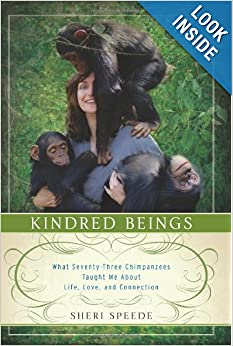 Kindred Beings What Seventy-Three Chimpanzees Taught Me About Life, Love, and Connection - Sheri Speede