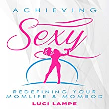 Achieving Sexy: Redefining Your Momlife & Mombod Audiobook by Luci Lampe Narrated by Luci Lampe