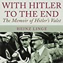 With Hitler to the End: The Memoirs of Hitler's Valet (       UNABRIDGED) by Heinz Linge Narrated by Jim Frangione