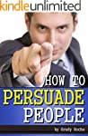 How to Persuade People: A Guide to Us...