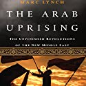 The Arab Uprising: The Unfinished Revolutions of the New Middle East (       UNABRIDGED) by Marc Lynch Narrated by Nick Edwards