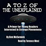 A to Z of the Unexplained: A Primer for Young Readers Interested in Strange Phenomena | Bret McCormick