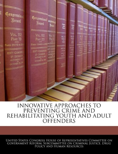 Innovative Approaches To Preventing Crime And Rehabilitating Youth And Adult Offenders
