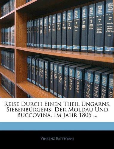 Reise Durch Einen Theil Ungarns, Siebenbürgens: Der Moldau Und Buccovina, Im Jahr 1805 ...