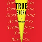 True Story: How to Combine Story and Action to Transform Your Business | Ty Montague