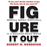 Figure It Out: Making Smart Decisions in a Dumbed-Down World | Robert W. Wendover