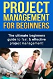 img - for Project Management For Beginners: The ultimate beginners guide to fast & effective project management! book / textbook / text book