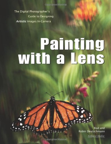 Painting with a Lens: The Digital Photographer's Guide to Designing Artistic Images In-Camera