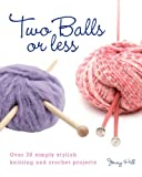 Jenny Hill Two Balls or Less: Over 30 Simply Stylish Knitting and Crochet Projects