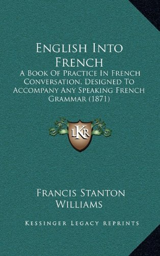 English Into French: A Book of Practice in French Conversation, Designed to Accompany Any Speaking French Grammar (1871)