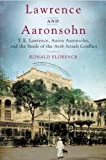 Lawrence and Aaronsohn: T. E. Lawrence, Aaron Aaronsohn, and the Seeds of the Arab-Israeli Conflict