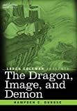 The Dragon, Image, and Demon: The Three Religions of China: Confucianism, Buddhism, and Taoism--Giving an Account of the Mythology, Idolatry, and Demonolatry of the Chinese by Hampden C. DuBoseLoren Coleman (Introduction)