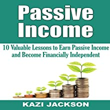 Passive Income: 10 Valuable Lessons to Earn Passive Income and Become Financially Independent Audiobook by Kazi Jackson Narrated by James Killavey