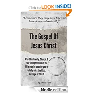 The Gospel Of Jesus Christ: Why Christianity, Church, & Your Interpretation Of The Bible May Be Causing You To Totally Miss The Real Message Of Christ