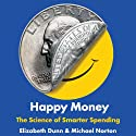 Happy Money: The Science of Smarter Spending (       UNABRIDGED) by Elizabeth Dunn, Michael Norton Narrated by B.J. Harrison