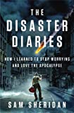 img - for DISASTER DIARIES:By Sam Sheridan:The Disaster Diaries (disaster diary): How I Learned to Stop Worrying and Love the Apocalypse book / textbook / text book